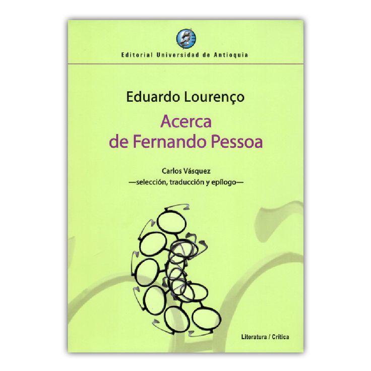 Acerca de Fernando Pessoa– Eduardo Lourenço – Editorial Universidad de Antioquia www.librosyeditores.com Editores y distribuidores.