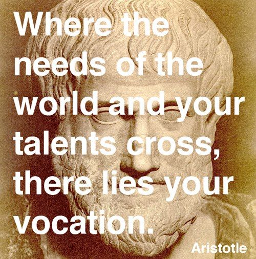 Where the needs of the world and your talents cross, there lies your vocation -- Aristotle