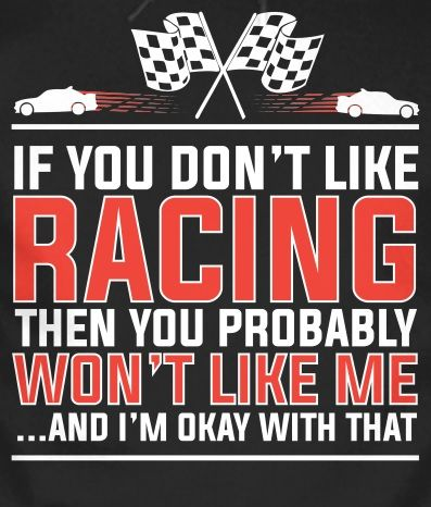 love racing Don't like me Im okay with it