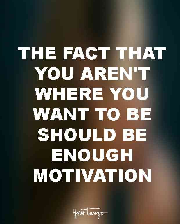 """The fact that you aren't where you want to be should be enough motivation."" — Unknown"
