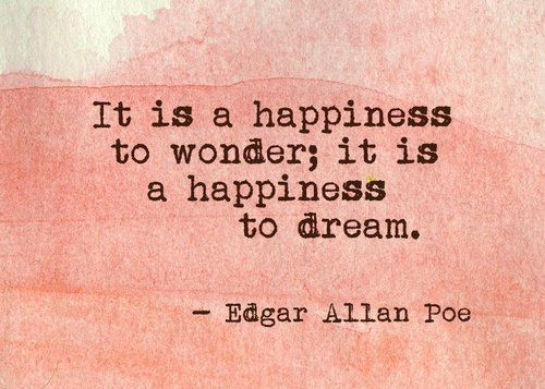 It is a happiness to wonder; it is a happiness to dream. ~Edgar Allen Poe