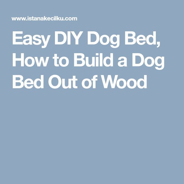 Easy DIY Dog Bed, How to Build a Dog Bed Out of Wood