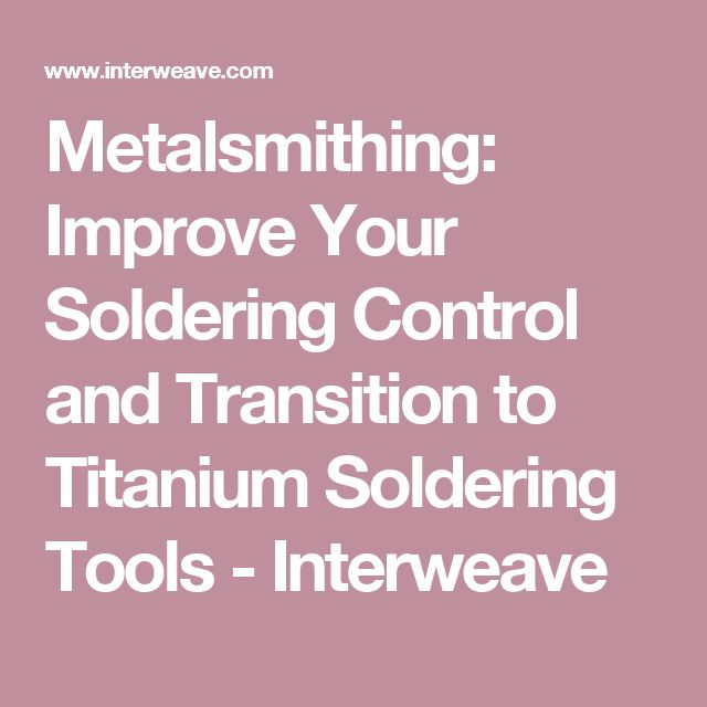 Metalsmithing: Improve Your Soldering Control and Transition to Titanium Soldering Tools - Interweave
