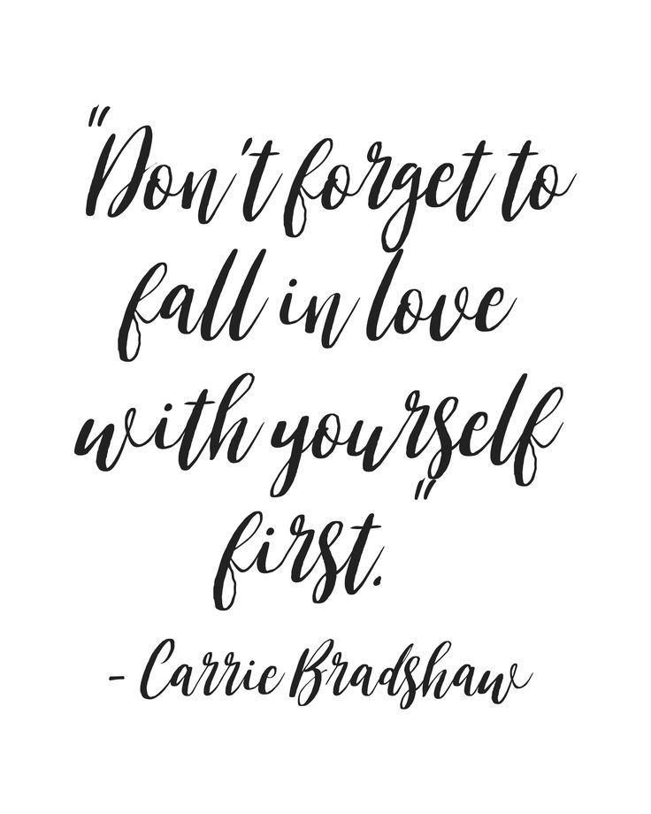 """""""Don't forget to fall in love with yourself first."""" - Carrie Bradshaw"""