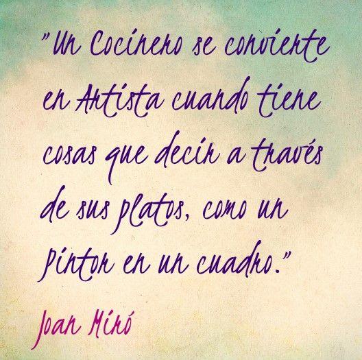 """""""Un cocinero se convierte en un artista cuando tiene cosas que decir a través de sus platos como un pintor en un cuadro."""" Juan Miró #frases #cocinero"""