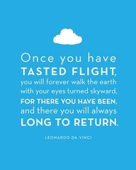Once you have tasted flight, you will forever walk the earth with your eyes turned skyward, for there you have been, and there you will always long to return.