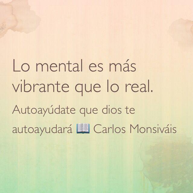 Lo mental es más vibrante que lo real. Autoayúdate que dios te autoayudará;  Carlos Monsiváis.