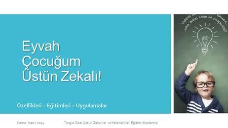 Eyvah Çocuğum Üstün Zekalı! Özellikleri – Eğitimleri – Uygulamalar Kemal Nezir 2014 Turgut Özal Üstün Zekalılar ve Yetenekliler Eğitim Akademisi.