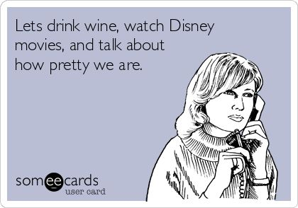 Lets drink wine, watch Disney movies, and talk about how pretty we are.