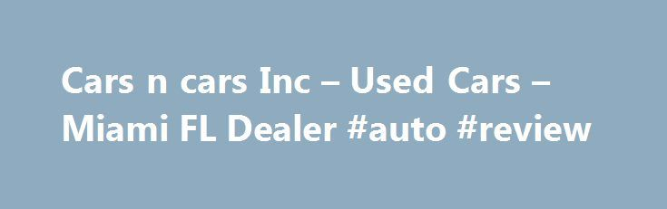 Cars n cars Inc – Used Cars – Miami FL Dealer #auto #review http://sweden.remmont.com/cars-n-cars-inc-used-cars-miami-fl-dealer-auto-review/  #buy used cars # Cars n cars Inc – Miami FL, 33142 You'll find some great Buy Here Pay Here in used cars for sale at 3094 nw 27 ave Miami,FL 33142.Even if you're searching for a used car Miami, Hialeah FL, car for sale in Miami Florida, used cars dealer, 2005 Nissan Altima s 33142, Miami used cars, used cars used pickup trucks Miami fl Miami Hialeah…
