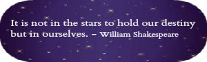 Shakespeare quote: It is not in the stars to hold our destiny but in ourselves.