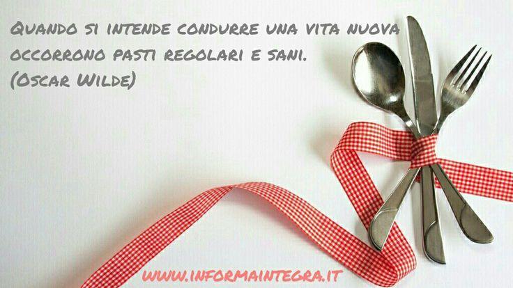 Quando si intende condurre una vita nuova occorrono pasti regolari e sani  (Oscar Wilde) www.informaintegra.it