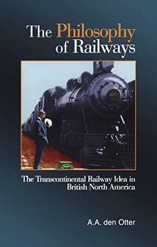 The Philosophy of Railways: The Transcontinental Railway Idea in British North America
