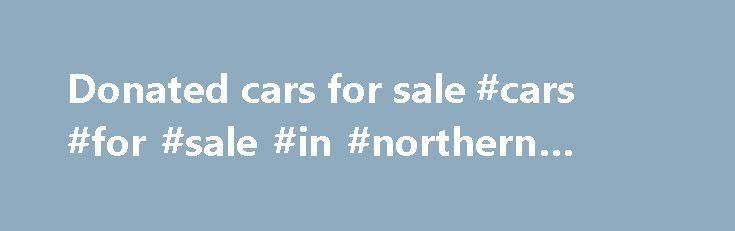 Donated cars for sale #cars #for #sale #in #northern #ireland http://cars.remmont.com/donated-cars-for-sale-cars-for-sale-in-northern-ireland/  #cars 4 sale # The Cars 4 Causes Blog. Car Donations Routed through Many Charity Channels Wondering what happens to dear old Betsy once you donate her? Judging from our phone calls, many people do want to know where their old car goes, so we thought we'd share what happens here when a car donation…The post Donated cars for sale #cars #for #sale #in…