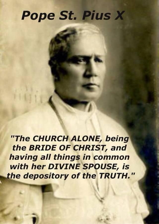 """The church alone, being the bride of Christ, and having all things in common with her divine spouse, is the depository of the truth.""  - Pope St Pius X"