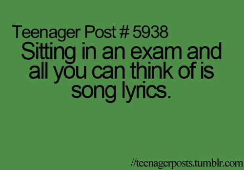 Teenager Post #5938 Sitting in an exam and all you can think of is song lyrics. teenagerposts.tumblr.com