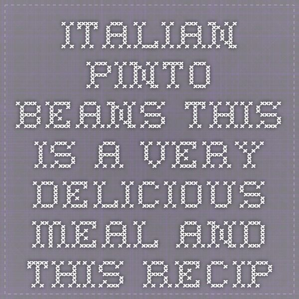 Italian Pinto Beans  This is a very delicious meal and this recipe makes a lot