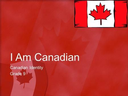 I Am Canadian Canadian Identity Grade 9. Objective Students will be able to…