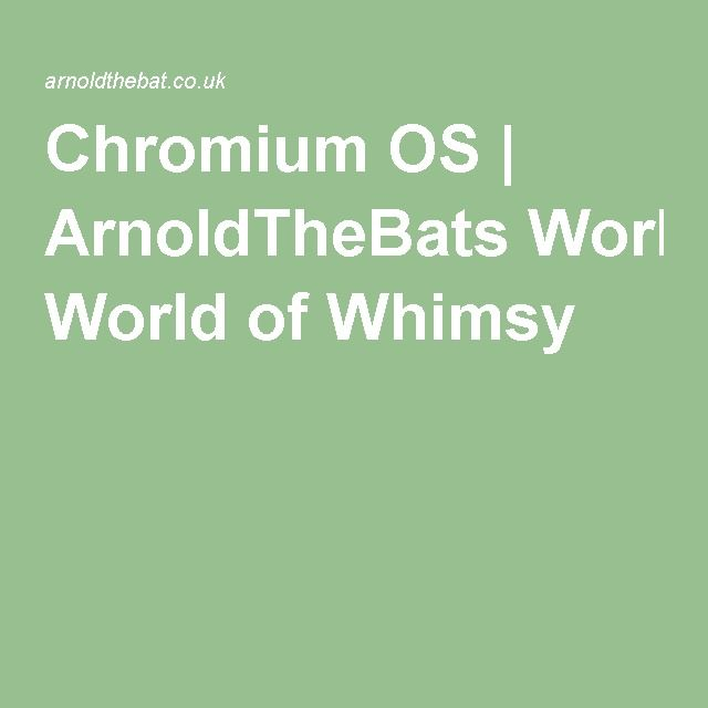 Chromium OS | ArnoldTheBats World of Whimsy