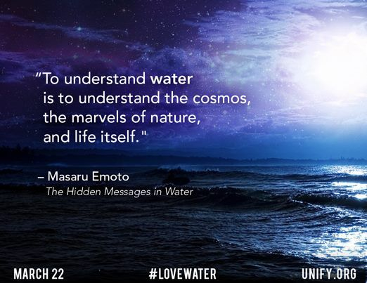 """To understand water is to understand the cosmos, the marvels of nature, and life itself."" ~Masaru Emoto, The Hidden Messages in Water"