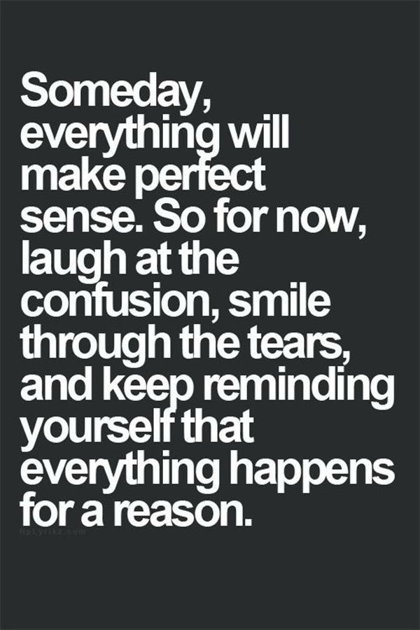 Someday everything will make perfect sense. So for now laugh at the confusion, smile through the tears, and keep reminding yourself that everything happens for a reason. :)