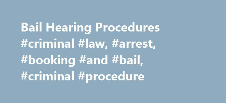 Bail Hearing Procedures #criminal #law, #arrest, #booking #and #bail, #criminal #procedure http://stock.nef2.com/bail-hearing-procedures-criminal-law-arrest-booking-and-bail-criminal-procedure/  # Bail Hearing Procedures To determine what is necessary to ensure a defendant's appearance at trial, a judge or magistrate examines the nature and circumstances of the charges, with particular attention to whether the offense involves violence or narcotic drugs. The court may inquire into the nature…