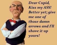 Jeff Dunham s  Walter quotes - Dear Cupid... Kiss my ass!!!! Better yet; give me one of those Damn Arrows and i'll shove it up yours!!