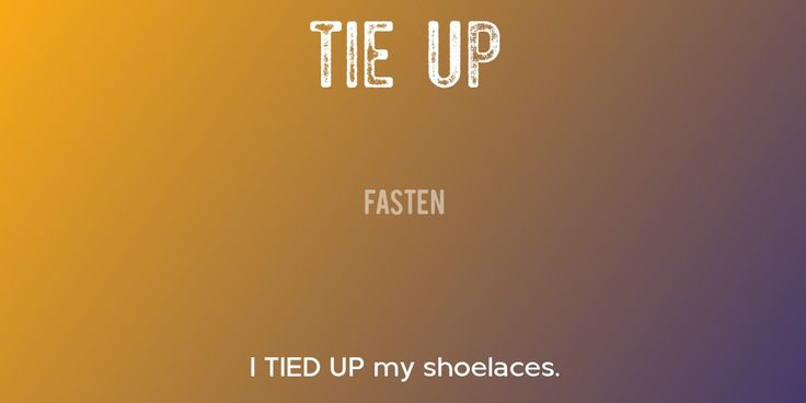 TIE UP => Fasten => I TIED UP my shoelaces.