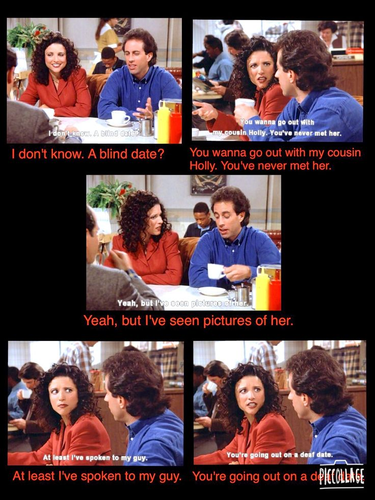 (The Wink) - JERRY: I don't know. Blind date? ELAINE: You wanna go out with  my cousin Holly. JERRY: Yeah, but I've seen pictures of her.