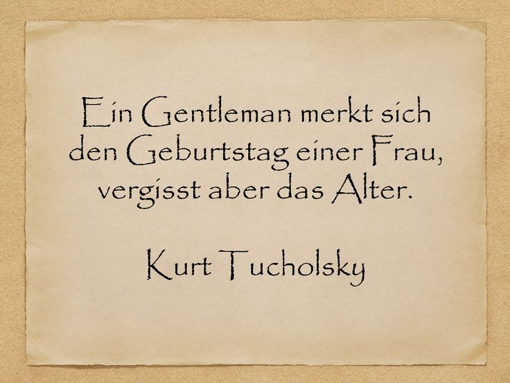 Ein Gentleman merkt sich den Geburtstag einer Frau, vergisst aber das Alter.  Kurt Tucholsky  http://zumgeburtstag.org/geburtstagssprueche/ein-gentleman-merkt-sich/