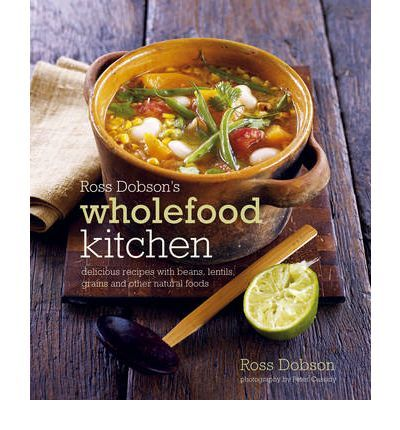 Ross Dobson's Wholefood Kitchen: Delicious Recipes with Beans, Lentils, Grains and Other Natural Foods