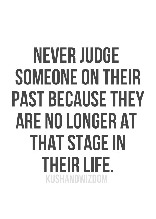 So stop! Would you like people to strictly judge you on your past? Yea, I didn't think so. So shut your mouth and worry about fixing and critiquing yourself, not others!