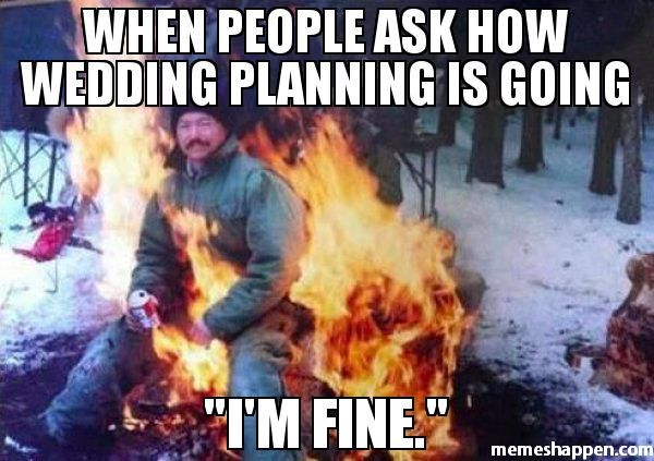 Meme: When people ask how wedding planning is going