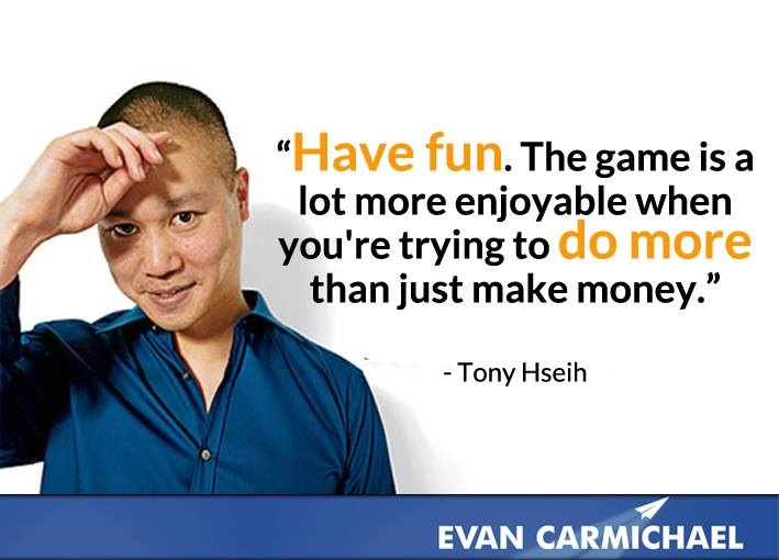 """Have fun. The game is a lot more enjoyable when you're trying to do more than just make money."" - Tony Hsieh - More Tony Hsieh at http://www.evancarmichael.com/Famous-Entrepreneurs/6025/summary.php"