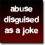 """Abuse Disguised as a Joke - Abusers make jokes and comments that they want you to believe are funny, but you know they are really threats and put-downs in disguise. They're sick personal jokes between the two of you. Only you know the real story behind his """"humor"""" so friends may wonder why you cry at his jokes."""