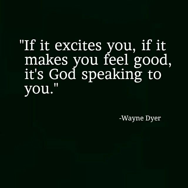 """If it excites you, if it makes you feel good, it's God speaking to you."" -Wayne Dyer"