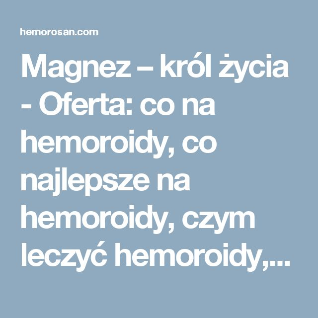 Magnez – król życia - Oferta: co na hemoroidy, co najlepsze na hemoroidy, czym leczyć hemoroidy, dobry lek na hemoroidy, hemoroidy, hemoroidy jak leczyć, hemoroidy leczenie, hemoroidy leczenie domowe, hemoroidy leki, hemoroidy objawy, hemoroidy odbytu, hemoroidy przyczyny, hemoroidy w ciąży, hemorosan, jak leczyć hemoroidy, jak wyleczyć hemoroidy, jak zwalczyć hemoroidy, leczenie hemoroidów, leki na hemoroidy, na hemoroidy, najlepsze na hemoroidy, najlepszy lek na hemoroidy, objawy…