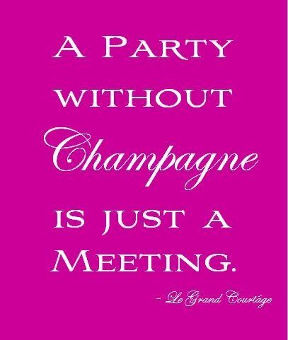 "Quote"" A party without champagne is just a meeting"""