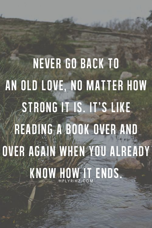 Never go back to an old love, no matter how strong it is.  It's like reading a book over and over again when you already know how it ends.