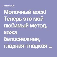 Молочный воск! Теперь это мой любимый метод, кожа белоснежная, гладкая-гладкая - be1issimo.ru