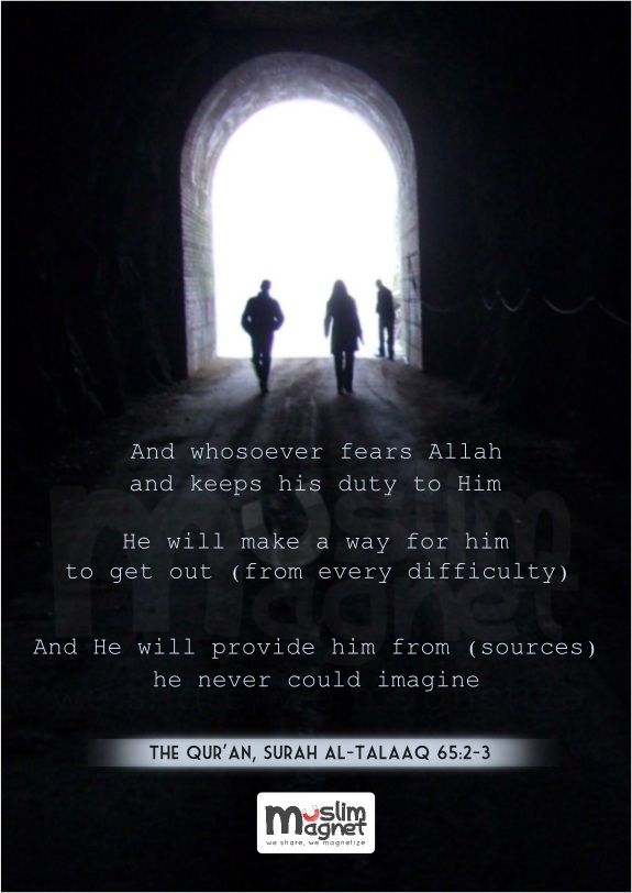 And whosoever fears Allah and keeps his duty to Him, He will make a way for him to get out (from every difficulty). And He will provide him from (sources) he never could imagine.