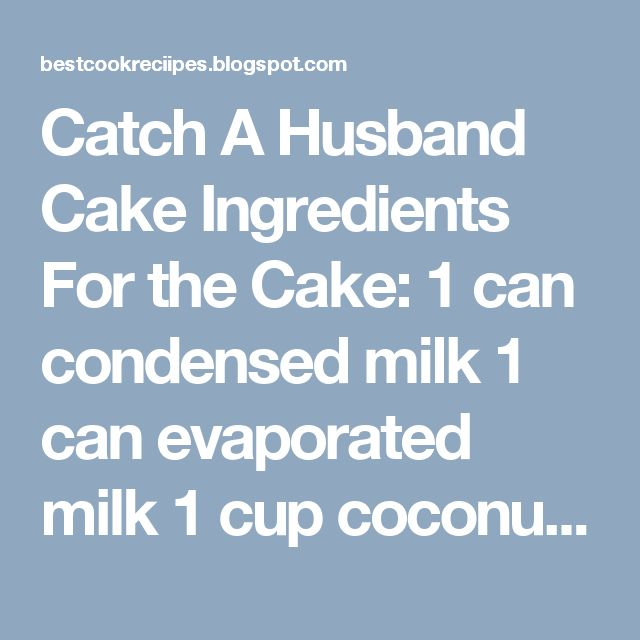 Catch A Husband Cake     Ingredients     For the Cake:            1 can condensed milk   1 can evaporated milk   1 cup coconut milk   500 g...
