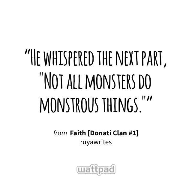 """He whispered the next part, ""Not all monsters do monstrous things."""" - from Faith [Donati Clan #1] (on Wattpad) https://www.wattpad.com/314827010?utm_source=ios&utm_medium=pinterest&utm_content=share_quote&wp_page=quote&wp_uname=Heypeople101&wp_originator=zBZGOVUANr1g11epdbkLFpnmFMISe822hRGx9LPd0OlZ8zP7spb4f2WoUvZA1Eng6f9RM6yK0lkmhKHYwMnYGDKAl60Yq7k8Ixro5aWnVilwUfCecmHfqhEmR5VfDGKV #quote #wattpad"