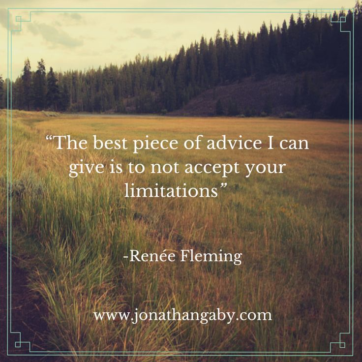 """""""The best piece of advice I can give is to not accept your limitations."""" - Renée Fleming"""