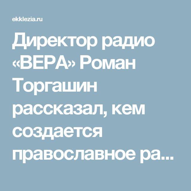 Директор радио «ВЕРА» Роман Торгашин рассказал, кем создается православное радио - Православные блоги