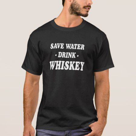 Save Water Drink Whiskey T-Shirt - tap to personalize and get yours