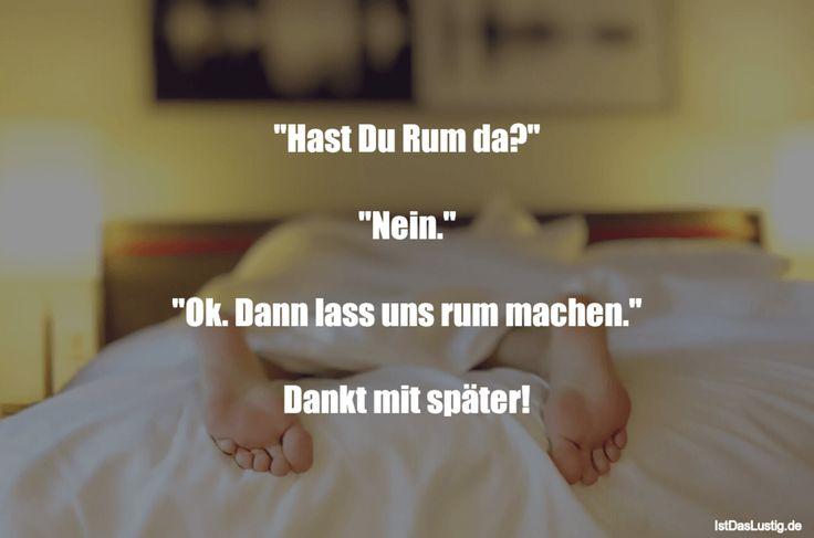 """""""Hast Du Rum da?""""  """"Nein.""""  """"Ok. Dann lass uns rum machen.""""  Dankt mit später! ... gefunden auf https://www.istdaslustig.de/spruch/992 #lustig #sprüche #fun #spass"""