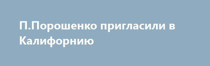 П.Порошенко пригласили в Калифорнию http://dneprcity.net/politics/p-poroshenko-priglasili-v-kaliforniyu/  Error loading HTMLИсточник