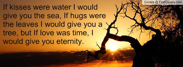 If kisses were water I would give you the sea, If hugs were the ...