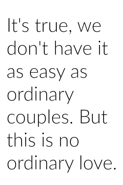 So true. He's gone so much lately and I've been busy with my own caseloads at work and training to take over an office, that we haven't gotten much time together. But we don't have an ordinary kind of love. We were meant for this. I love our love the most.
